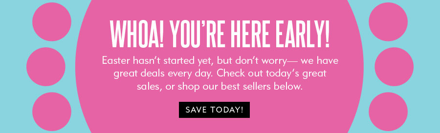 Woah! You're early for the Easter sale!